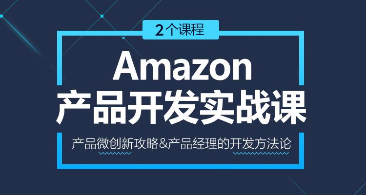 亚马逊产品开发实战课(2个课程)