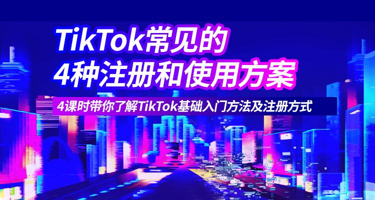 【新课特惠】TikTok常见的4种注册和使用方案