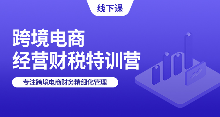 【线下培训】跨境电商经营财税特训营