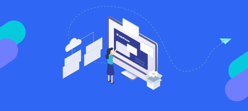 AdsPower独立浏览器平台—— 多平台账号管理+自动化操作