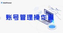 AdsPower指纹浏览器 账号管理操作