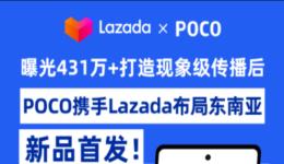 曝光431万+打造现象级传播后,POCO携手Lazada布局东南亚新品首发!