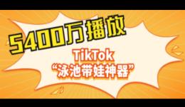 """5400万播放!TikTok""""泳池带娃神器""""成为七月婴儿泳池爆款商品"""