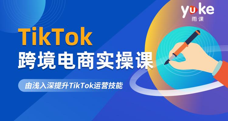 TikTok跨境电商实操课