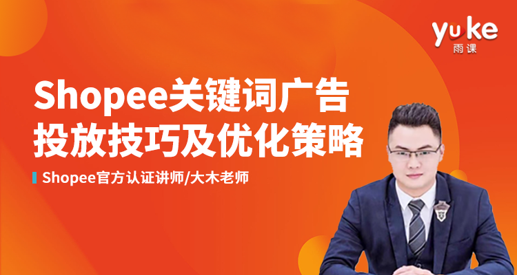 【进阶实操课】Shopee关键词广告投放技巧及优化策略