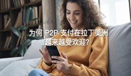 为何 P2P 支付在拉丁美洲越来越受欢迎?