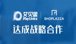战略合作 :iPayLinks艾贝盈携手店匠SHOPLAZZA,打出DTC品牌出海组合拳