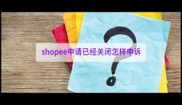 shopee申请已经关闭怎样申诉